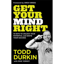 Get Your Mind Right: 10 Keys to Unlock Your Potential and Ignite Your Success (Todd Durkin, Mike Yorkey), Hardcover