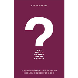 Why Would Anyone Go to Church?: A Young Community's Quest to Reclaim Church for Good (Kevin Makins), Paperback