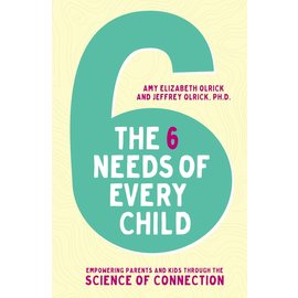 The 6 Needs of Every Child: Empowering Parents and Kids through the Science of Connection (Amy Elizabeth Olrick, Jeffrey Olrick), Paperback