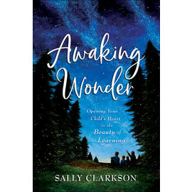 Awaking Wonder: Opening Your Child's Heart to the Beauty of Learning (Sally Clarkson), Hardcover