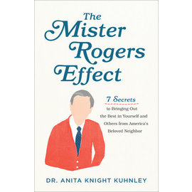 The Mister Rogers Effect: 7 Secrets to Bringing Out the Best in Yourself and Others from America's Beloved Neighbor (Dr. Anita Knight Kuhnley), Paperback
