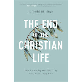 The End of the Christian Life: How Embracing Our Mortality Frees Us to Truly Live (J. Todd Billings), Paperback
