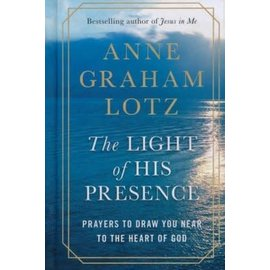 The Light of His Presence: Prayers to Draw You Near to the Heart of God (Anne Graham Lotz), Hardcover