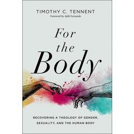 For the Body: Recovering a Theology of Gender, Sexuality, and the Human Body (Timothy C. Tennent), Hardcover