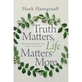 Truth Matters, Life Matters More: The Unexpected Beauty of an Authentic Christian Life (Hank Hanegraaff), Paperback