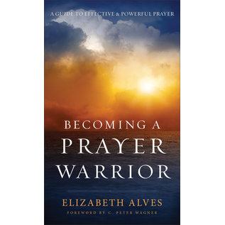 Becoming a Prayer Warrior: A Guide to Effective & Powerful Prayer (Elizabeth Alves), Mass Market Paperback