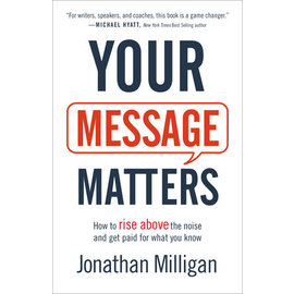 Your Message Matters: How to Rise above the Noise and Get Paid for What You Know (Jonathan Milligan), Paperback
