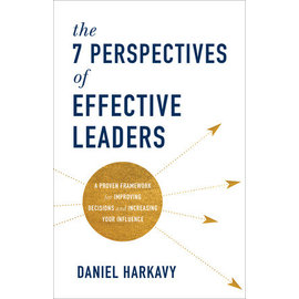 The 7 Perspectives of Effective Leaders: A Proven Framework for Improving Decisions and Increasing Your Influence (Daniel Harkavy), Hardcover