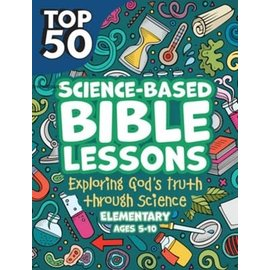 Top 50 Science-Based Bible Lessons: Exploring God's Truth through Science, Elementary Ages 5-10