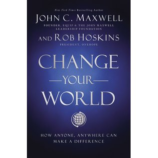 Change Your World: How Anyone, Anywhere Can Make a Difference (John C Maxwell, Rob Hoskins), Hardcover