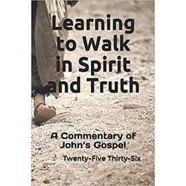 Learning to Walk in Spirit and Truth: A Commentary on John's Gospel (Twenty-Five Thirty-Six), Paperback