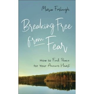 Breaking Free from Fear: How to Find Peace for Your Anxious Heart (Maria Furlough), Paperback