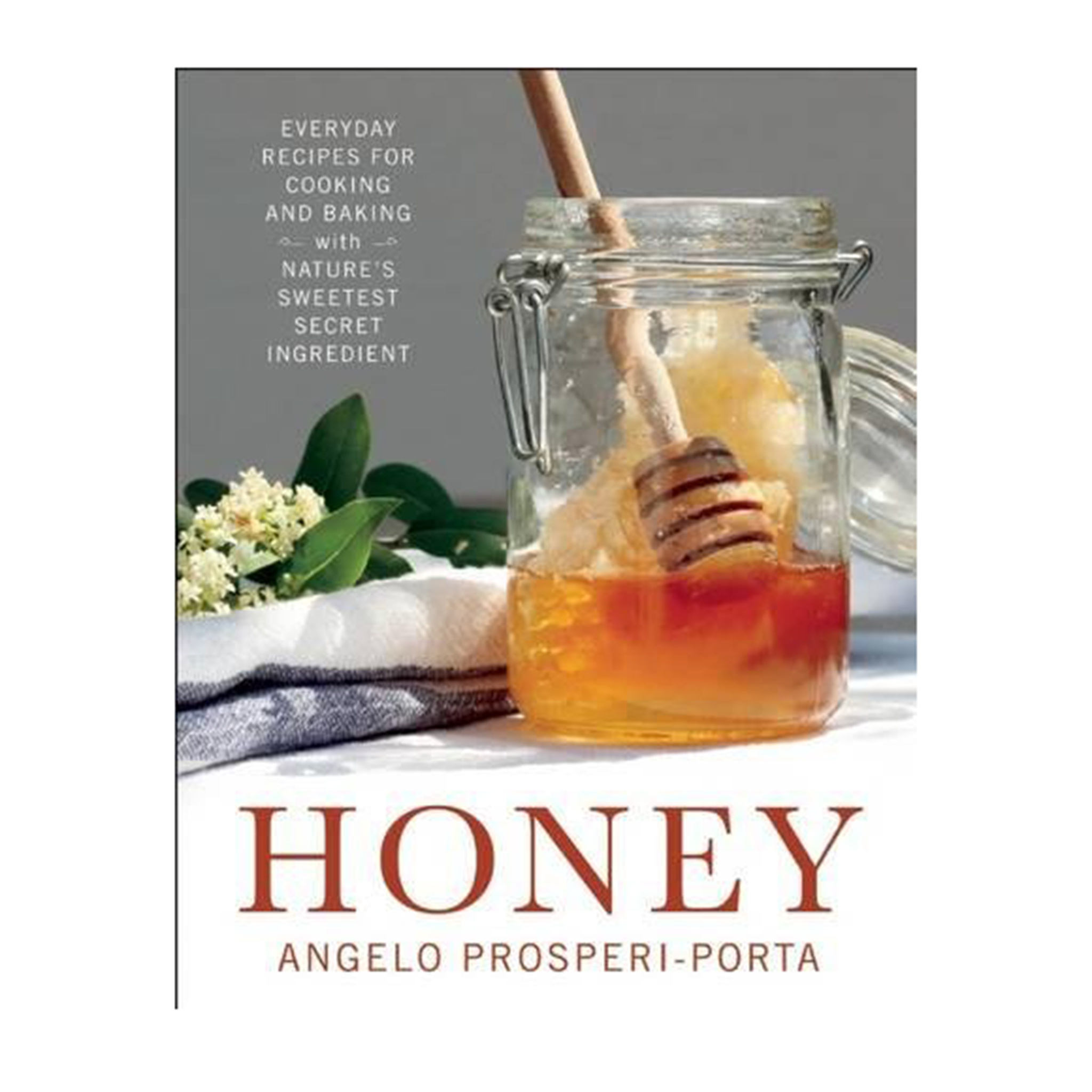Honey: Everyday Recipes for Cooking and Baking with Nature's Sweetest Secret Ingredient