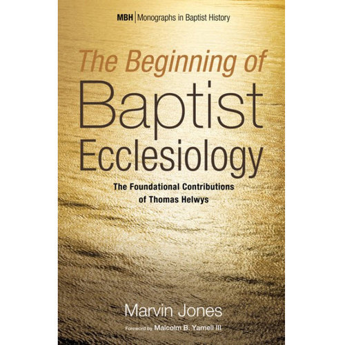 WIPF AND  STOCK PUBLISHERS The Beginning of Baptist Ecclesiology: The Foundational Contributions of Thomas Helwys