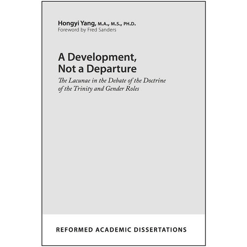 P&R PUBLISHING A Development, Not A Departure: The Lacunae in the Debate of the Doctrine of the Trinity and Gender Roles (Reformed Academic Dissertation)