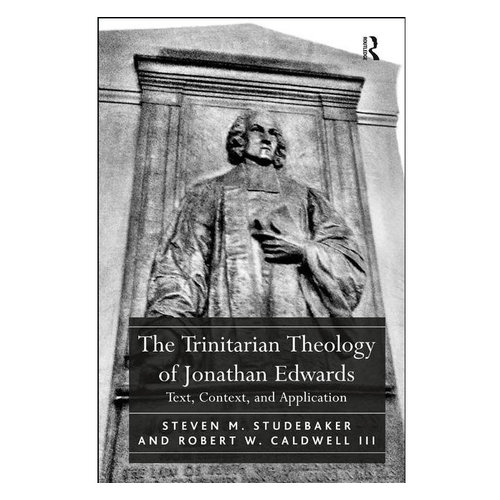 ROUTLEDGE Trinitarian Theology of Jonathan Edwards: Text, Context, and Application