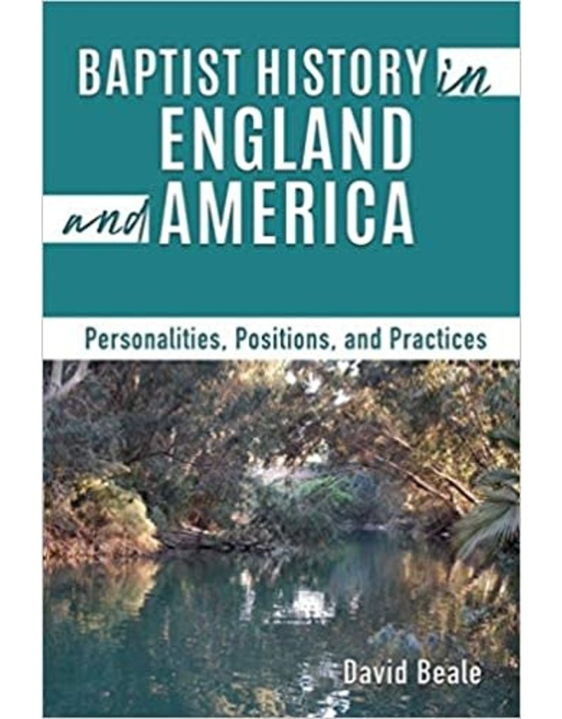 Baptist History in England and America: Personalities, Positions, and Practices
