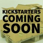 Kickstarters - Coming Soon