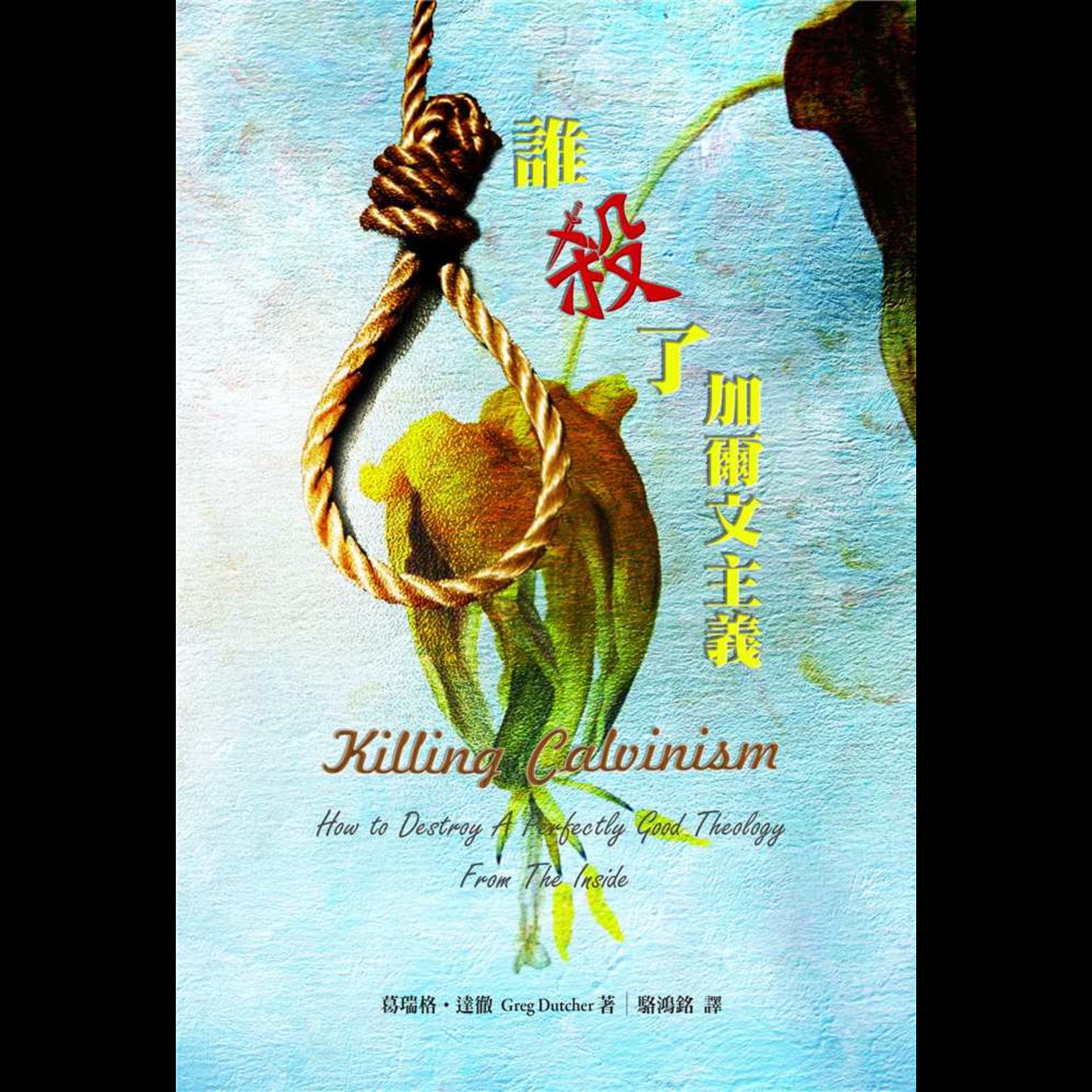 改革宗 Reformation Translation Fellowship Press 誰殺了加爾文主義:怎樣摧毀一個完美的神學 Killing Calvinism: How To Destroy A Perfectly Good Theology From The Inside