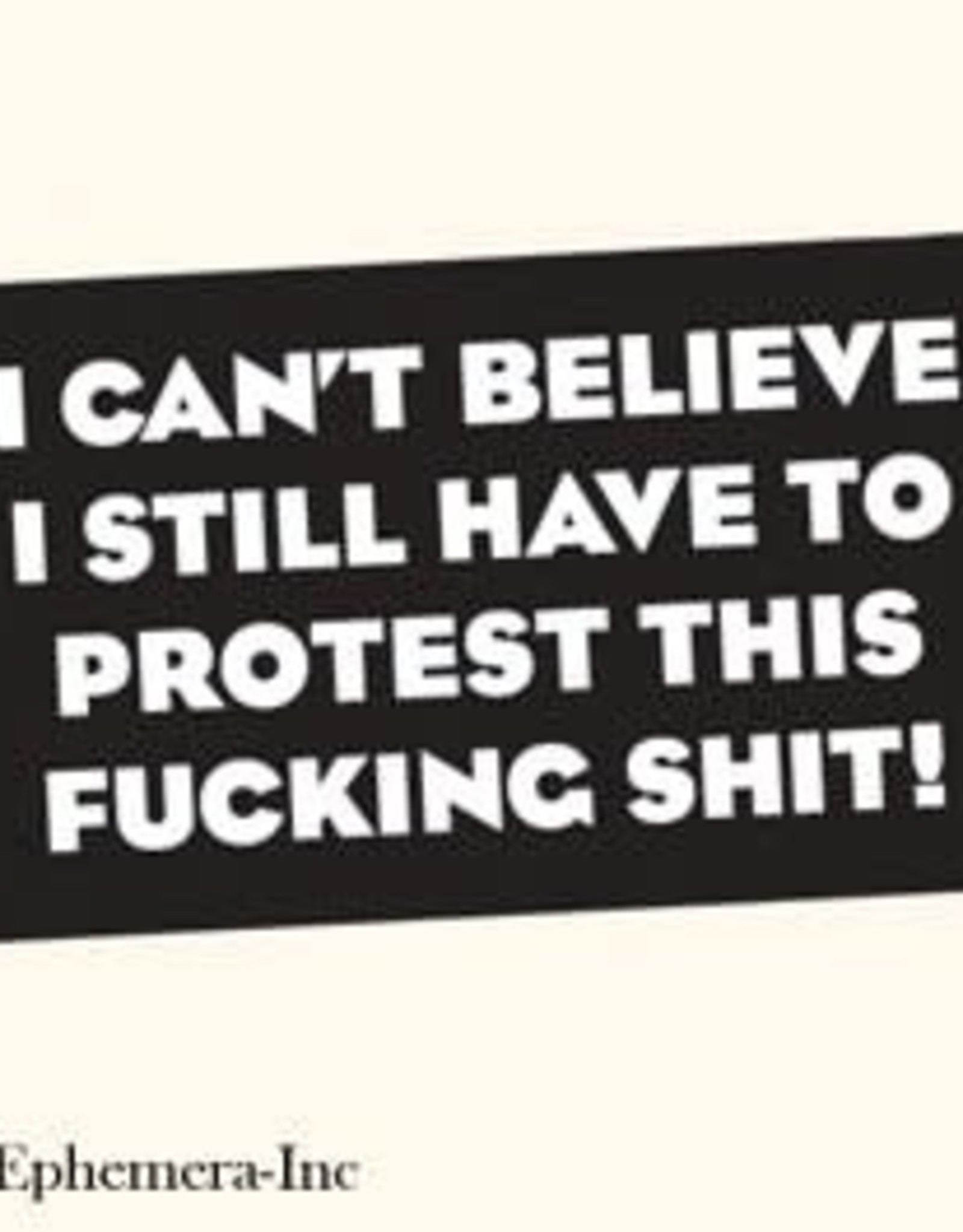 Sticker - I Can't Believe I Still Have To Protest This Fucking Shit!