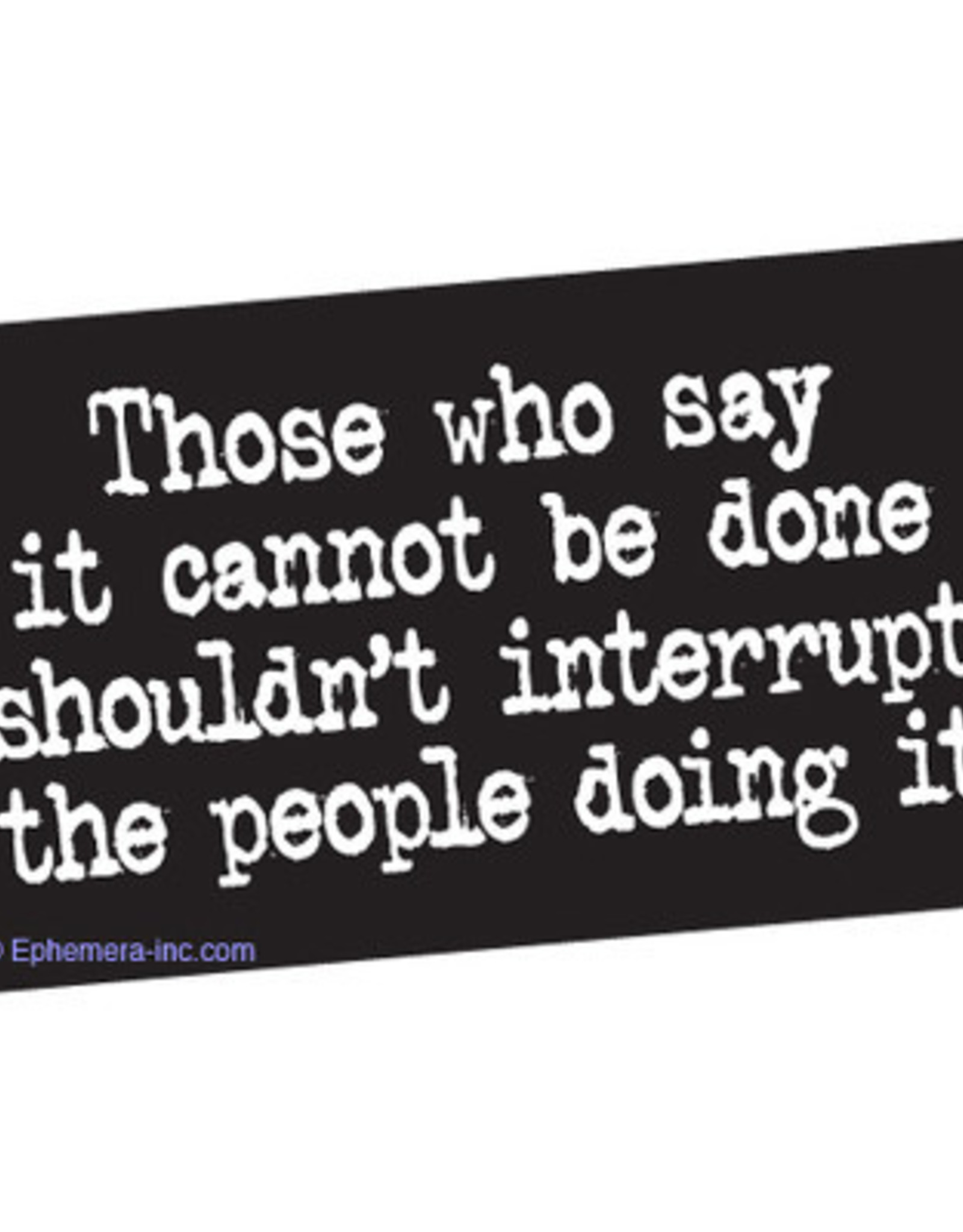 Sticker - Those Who Say It Cannot Be Done Shouldnt Interrupt The People Doing It