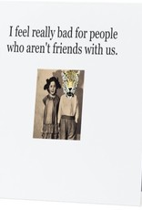 Annies Card #034 - I Feel Really Bad For People Who Arent Friends With Us