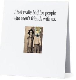 Card #034 - I Feel Really Bad For People Who Arent Friends With Us