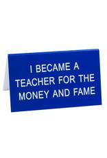 Sign (Desk) - I Became A Teacher For The Money And Fame