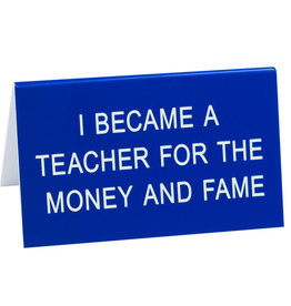 Desk Sign - I Became A Teacher For The Money And Fame