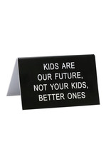 Sign (Desk) - Kids Are The Future Not Your Kids Better Ones
