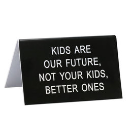 Desk Sign - Kids Are The Future Not Your Kids Better Ones
