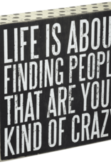 Sign (Box) - Life Is About Finding People That Are Your Kind Of Crazy