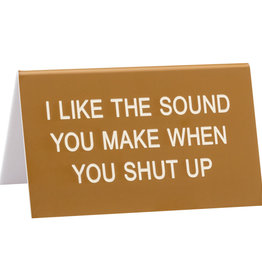 Sign (Desk) - I Like The Sound You Make When You Shut Up