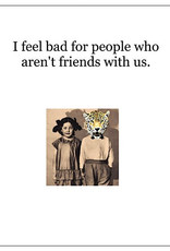 Card #202 - I Feel Bad For People Who Aren't Friends With Us