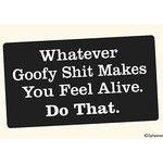 Sticker - Whatever Goofy Shit Makes You Feel Alive Do That