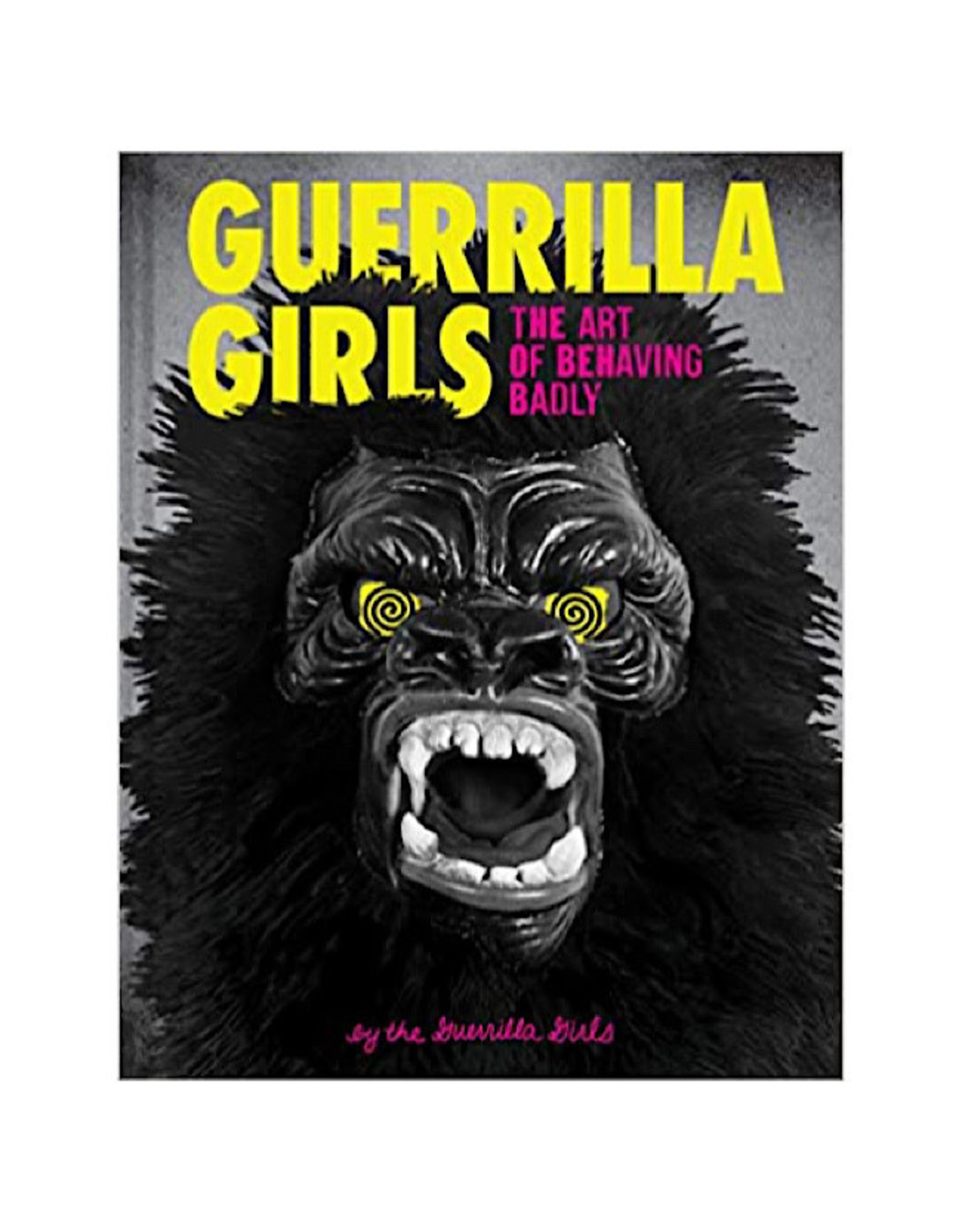 Book - Guerrilla Girls The Art Of Behaving Badly