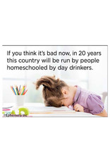 Magnet - Think It's Bad Now, In 20 Years This Country Will Be Run By People Homeschooled By Day Drinkers