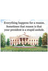 Magnet - Everything Happens For A Reason. Sometimes That Reason Is That Your President Is A Stupid Asshole.