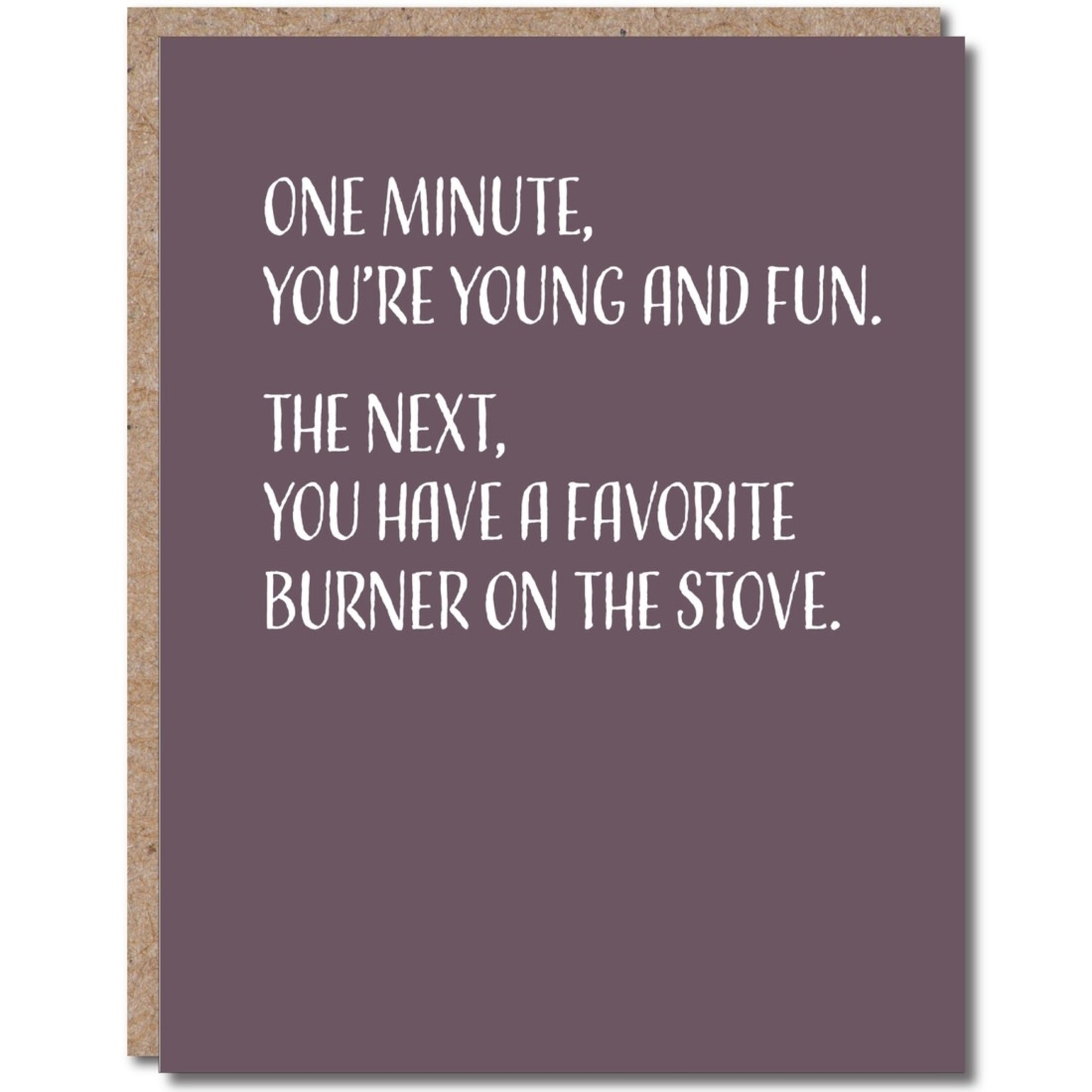 Card - One Minute You're Young And Fun. The Next You Have A Favorite Burner On The Stove
