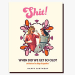 Card - Shit. When Did We Get So Old? Happy Birthday