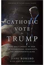 A Catholic Vote for Trump: The Only Choice in 2020 for Republicans, Democrats, and Independents Alike by Jesse Romero