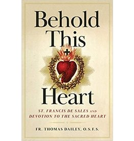 Sophia Press Behold This Heart: St. Francis de Sales and Devotion to the Sacred Heart by Fr. Thomas Dailey, O.S.F.S. (Paperback)