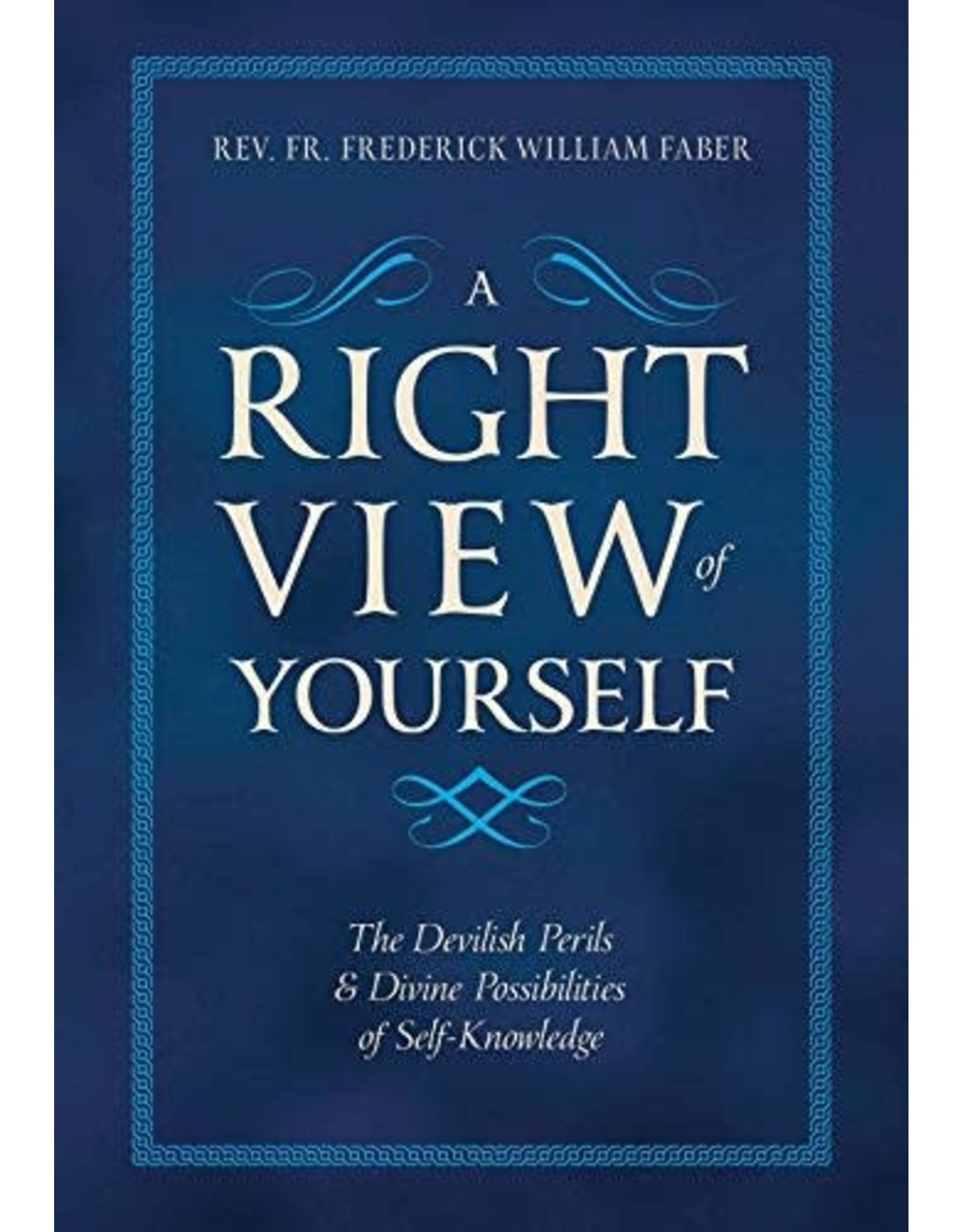 Tan Books A Right View Of Yourself: The Devilish Perils And Divine Possibilities Of Self-Knowledge by Rev. Fr. Frederick William Faber (Paperback)