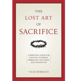 Sophia Press The Lost Art of Sacrifice:  A Spiritual Guide for Denying Yourself, Embracing the Cross, and Finding Joy by Vicki Burbach (Paperback)