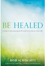 Schuchts, Bob Be Healed: A Guide to Encountering the Powerful Love of Jesus in Your Life