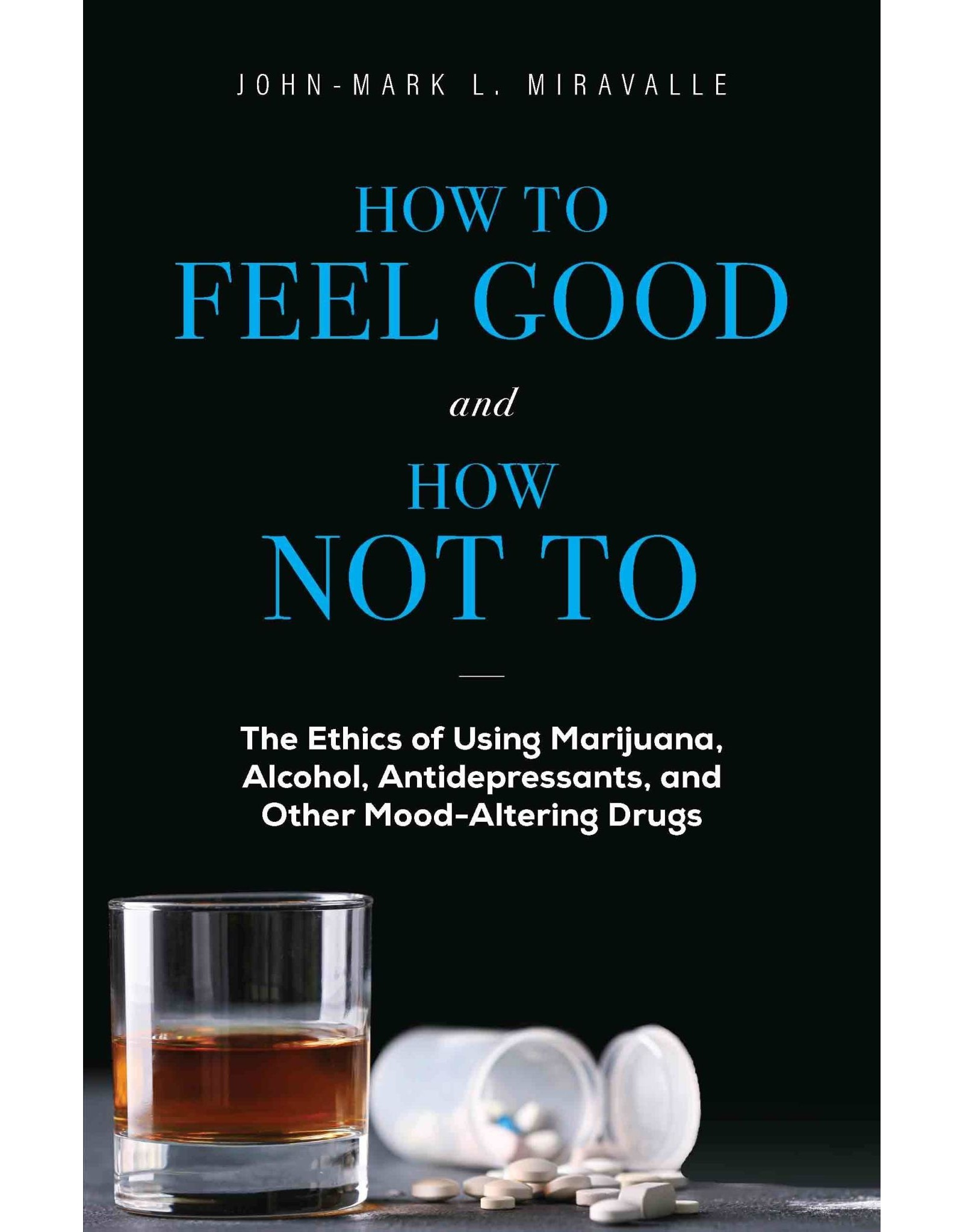 How to Feel Good and How Not to: The Ethics of Using Marijuana, Alcohol, Antidepressants, & Other Mood-Altering Drugs