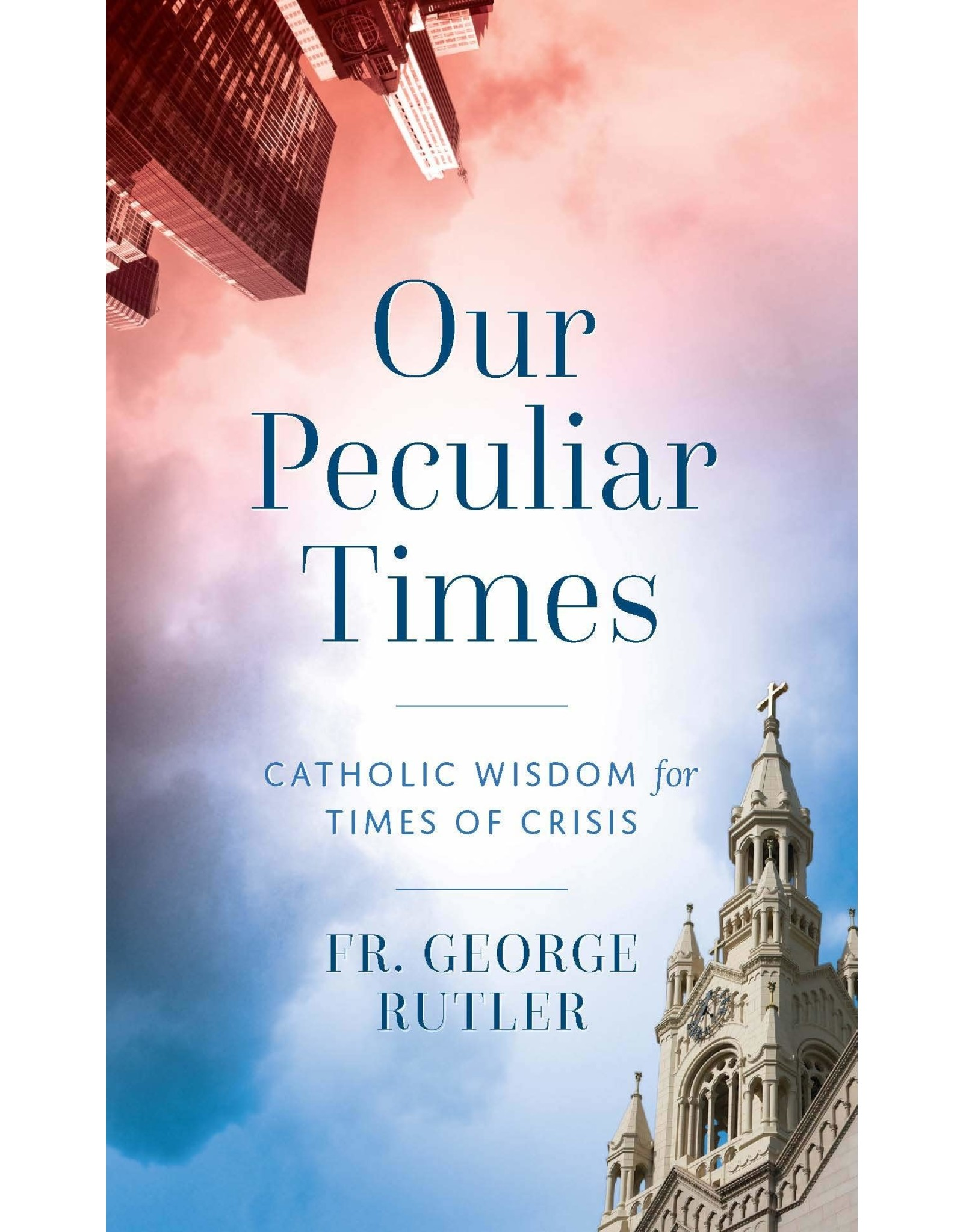 Our Peculiar Times: Catholic Wisdom for Times of Crisis