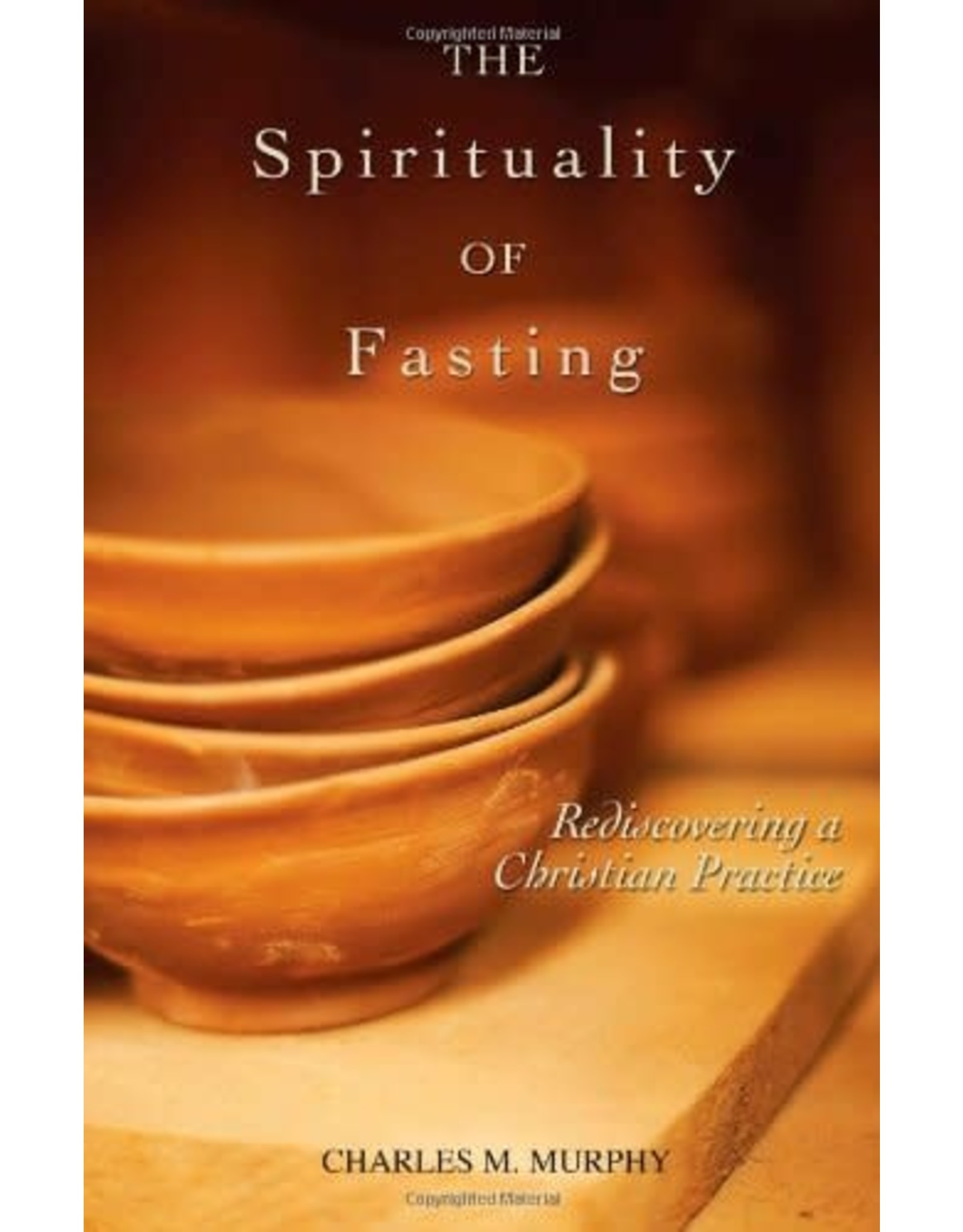 Murphy, Charles The Spirituality of Fasting: Rediscovering a Christian Practice