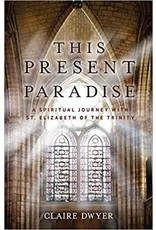 This Present Paradise: A Spiritual Journey with St Elizabeth of the Trinity