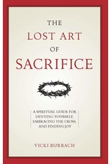 Lost Art of Sacrifice: A Spiritual Guide for Denying Yourself, Embracing the Cross, & Finding Joy